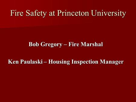Fire Safety at Princeton University Bob Gregory – Fire Marshal Ken Paulaski – Housing Inspection Manager.