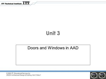 © 2006 ITT Educational Services Inc. CD230 Architectural Design & Drafting: Unit 3 Slide 1 Unit 3 Doors and Windows in AAD.