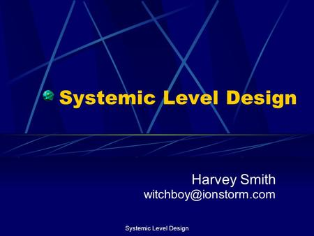 Harvey Smith witchboy@ionstorm.com Systemic Level Design Harvey Smith witchboy@ionstorm.com Systemic Level Design.