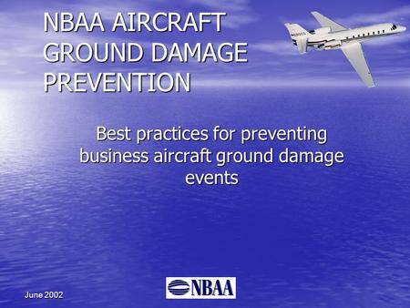 June 2002 NBAA AIRCRAFT GROUND DAMAGE PREVENTION Best practices for preventing business aircraft ground damage events.