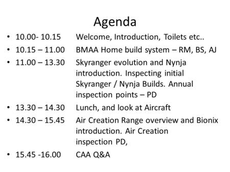 Agenda 10.00- 10.15 Welcome, Introduction, Toilets etc.. 10.15 – 11.00 BMAA Home build system – RM, BS, AJ 11.00 – 13.30 Skyranger evolution and Nynja.