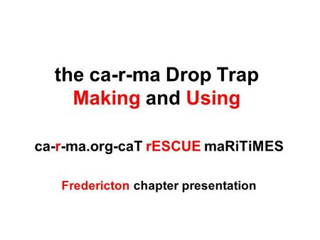 The ca-r-ma Drop Trap Making and Using ca-r-ma.org-caT rESCUE maRiTiMES Fredericton chapter presentation.