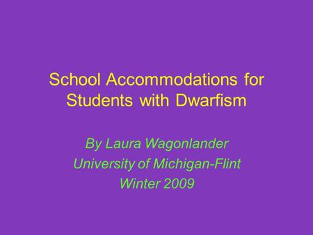 School Accommodations for Students with Dwarfism By Laura Wagonlander University of Michigan-Flint Winter 2009.