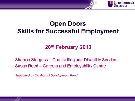 Open Doors Skills for Successful Employment 20 th February 2013 Sharron Sturgess – Counselling and Disability Service Susan Reed – Careers and Employability.