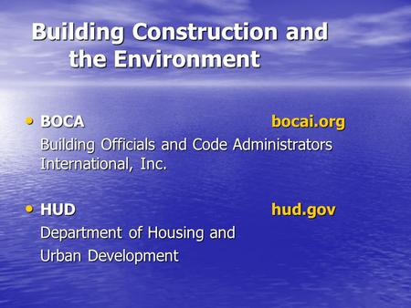 Building Construction and the Environment BOCAbocai.org BOCAbocai.org Building Officials and Code Administrators International, Inc. HUDhud.gov HUDhud.gov.