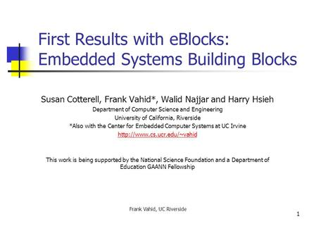 Frank Vahid, UC Riverside 1 First Results with eBlocks: Embedded Systems Building Blocks Susan Cotterell, Frank Vahid*, Walid Najjar and Harry Hsieh Department.