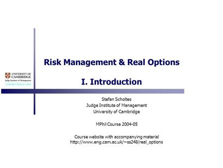 Risk Management & Real Options I. Introduction Stefan Scholtes Judge Institute of Management University of Cambridge MPhil Course 2004-05 Course website.