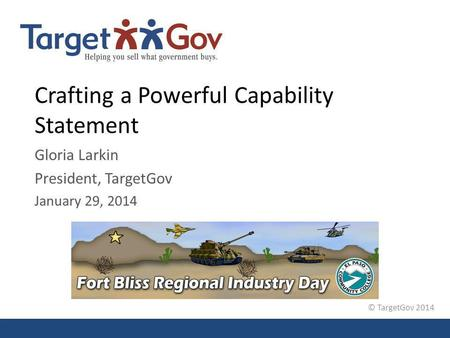 © TargetGov 2014 Crafting a Powerful Capability Statement Gloria Larkin President, TargetGov January 29, 2014.