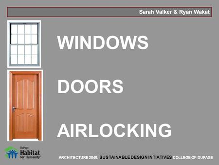 ARCHITECTURE 2840: SUSTAINABLE DESIGN INTIATIVES COLLEGE OF DUPAGE Sarah Valker & Ryan Wakat WINDOWS DOORS AIRLOCKING.