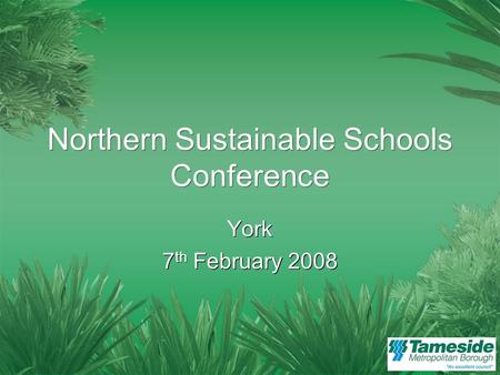 Northern Sustainable Schools Conference York 7 th February 2008 York 7 th February 2008.