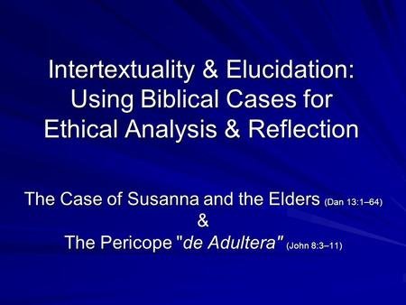 Intertextuality & Elucidation: Using Biblical Cases for Ethical Analysis & Reflection The Case of Susanna and the Elders (Dan 13:1–64) & The Pericope de.