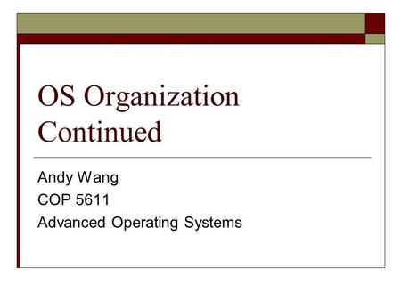 OS Organization Continued Andy Wang COP 5611 Advanced Operating Systems.
