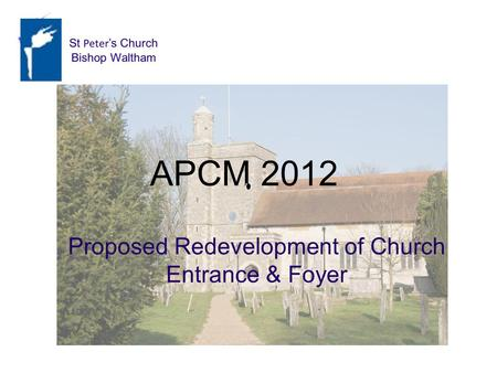 AGM 2012 Proposed Redevelopment Proposed Redevelopment of Church Entrance & Foyer APCM 2012 St Peter s Church Bishop Waltham St Peter s Church Bishop Waltham.