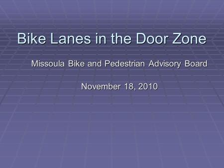 Bike Lanes in the Door Zone Missoula Bike and Pedestrian Advisory Board November 18, 2010.