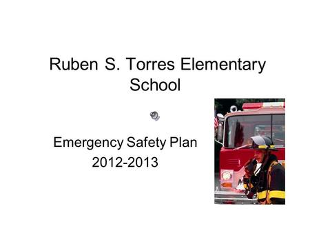 Ruben S. Torres Elementary School Emergency Safety Plan 2012-2013.