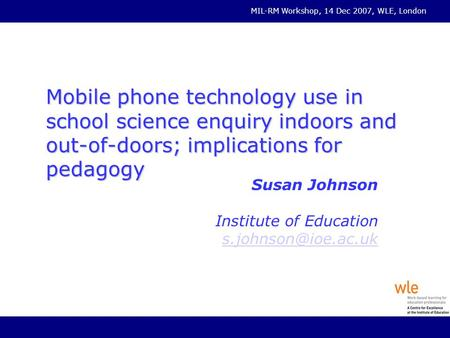 MIL-RM Workshop, 14 Dec 2007, WLE, London Mobile phone technology use in school science enquiry indoors and out-of-doors; implications for pedagogy Susan.