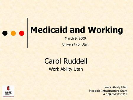 Medicaid and Working Carol Ruddell Work Ability Utah Medicaid Infrastructure Grant # 1QACMS030319 March 9, 2009 University of Utah.