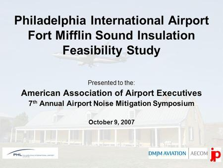 Philadelphia International Airport Fort Mifflin Sound Insulation Feasibility Study Presented to the: American Association of Airport Executives 7 th Annual.