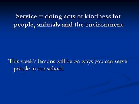 Service = doing acts of kindness for people, animals and the environment This weeks lessons will be on ways you can serve people in our school.