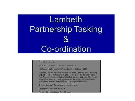 Lambeth Partnership Tasking &Co-ordination Protective Marking: Publication Scheme: Suitable for Publication File Name: Safer Lambeth Presentation 15 February.