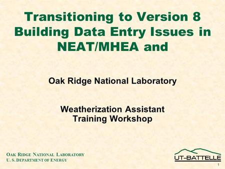 O AK R IDGE N ATIONAL L ABORATORY U. S. D EPARTMENT OF E NERGY 1 Transitioning to Version 8 Building Data Entry Issues in NEAT/MHEA and Oak Ridge National.