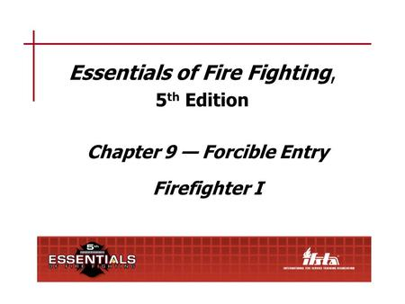 Essentials of Fire Fighting, 5 th Edition Chapter 9 Forcible Entry Firefighter I.