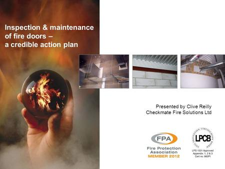 Inspection & maintenance of fire doors – a credible action plan Presented by Clive Reilly Checkmate Fire Solutions Ltd.