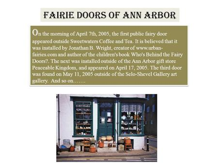 FAIRIE DOORS OF ANN ARBOR O n the morning of April 7th, 2005, the first public fairy door appeared outside Sweetwaters Coffee and Tea. It is believed that.