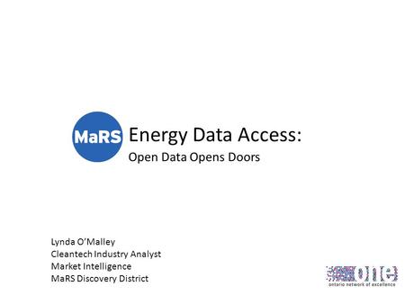 Energy Data Access: Open Data Opens Doors Lynda OMalley Cleantech Industry Analyst Market Intelligence MaRS Discovery District.