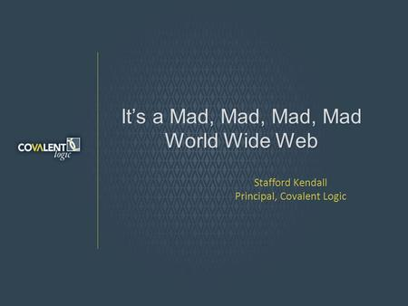 Its a Mad, Mad, Mad, Mad World Wide Web Stafford Kendall Principal, Covalent Logic.