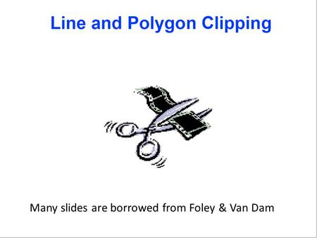 Many slides are borrowed from Foley & Van Dam. Topics Viewing Transformation Pipeline in 2D Line and polygon clipping (Slow Fast) – Simultaneous Equations.