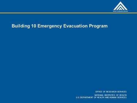 OFFICE OF RESEARCH SERVICES NATIONAL INSTITUTES OF HEALTH U.S. DEPARTMENT OF HEALTH AND HUMAN SERVICES Building 10 Emergency Evacuation Program.