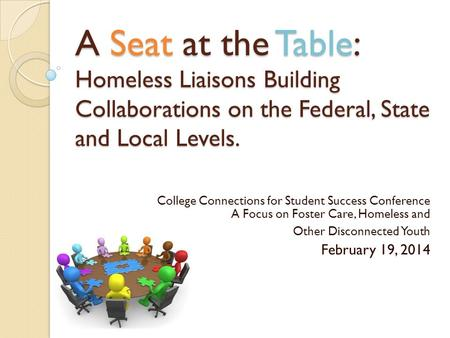 A Seat at the Table: Homeless Liaisons Building Collaborations on the Federal, State and Local Levels. College Connections for Student Success Conference.
