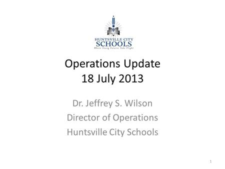 Operations Update 18 July 2013 Dr. Jeffrey S. Wilson Director of Operations Huntsville City Schools 1.