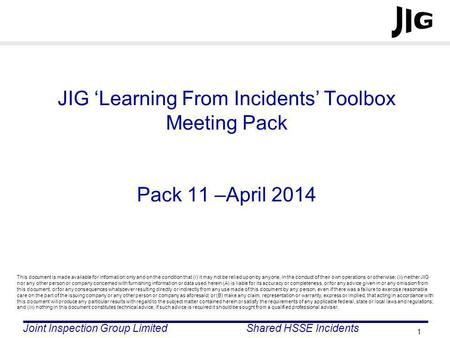 Joint Inspection Group LimitedShared HSSE Incidents 1 JIG Learning From Incidents Toolbox Meeting Pack Pack 11 –April 2014 This document is made available.