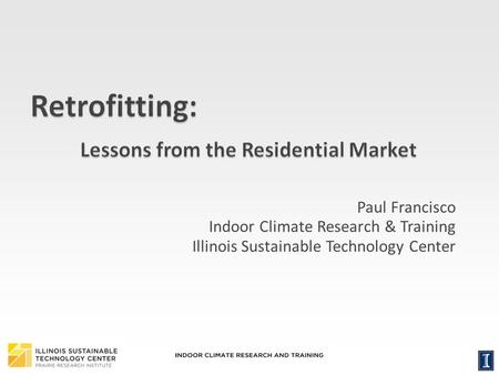 1 Paul Francisco Indoor Climate Research & Training Illinois Sustainable Technology Center.