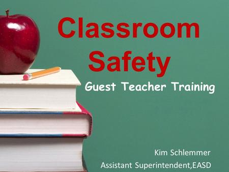 Classroom Safety Guest Teacher Training Kim Schlemmer Assistant Superintendent,EASD.