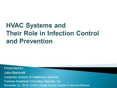 HVAC Systems and Their Role in Infection Control and Prevention Presented by: John Martinelli Corporate Director of Healthcare Services Forensic Analytical.