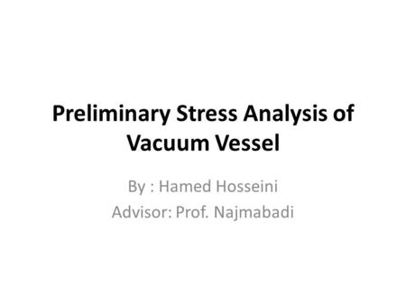 Preliminary Stress Analysis of Vacuum Vessel By : Hamed Hosseini Advisor: Prof. Najmabadi.