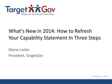 © TargetGov 2014 What's New in 2014: How to Refresh Your Capability Statement In Three Steps Gloria Larkin President, TargetGov.