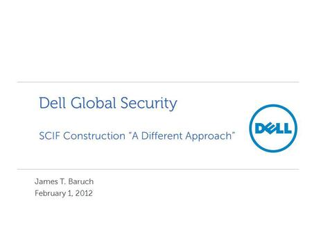 SCIF Construction A Different Approach Dell Global Security James T. Baruch February 1, 2012.