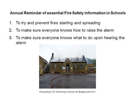 Annual Reminder of essential Fire Safety information in Schools Powerstock CE VA Primary School, Nr Bridport 24/10/11 1.To try and prevent fires starting.