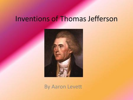 Inventions of Thomas Jefferson By Aaron Levett. Why an Inventor? Many of you know Thomas Jefferson as just that rich republican guy who was our 3 rd president.
