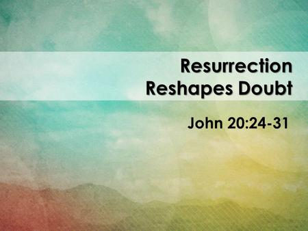 Resurrection Reshapes Doubt John 20:24-31. 24 One of the twelve disciples, Thomas (nicknamed the Twin), was not with the others when Jesus came. 25 They.