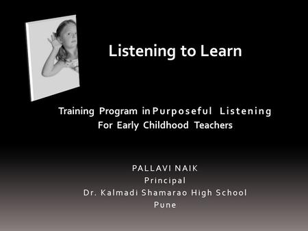 Training Program in Purposeful Listening For Early Childhood Teachers PALLAVI NAIK Principal Dr. Kalmadi Shamarao High School Pune Listening to Learn.