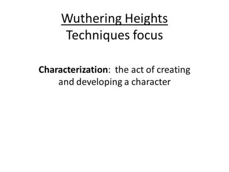 Wuthering Heights Techniques focus Characterization: the act of creating and developing a character.