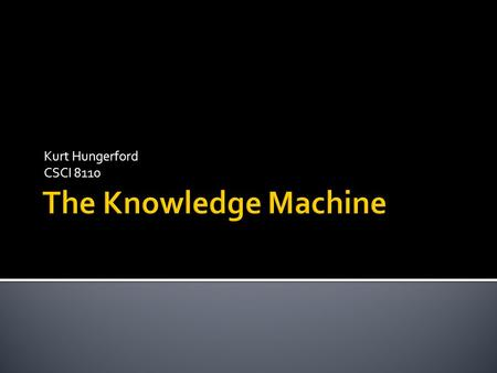 Kurt Hungerford CSCI 8110. The Knowledge Machine is a knowledge representation and reasoning system that allows users to store concepts and relationships.