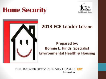 Home Security 2013 FCE Leader Les son Prepared by: Bonnie L. Hinds, Specialist Environmental Health & Housing.
