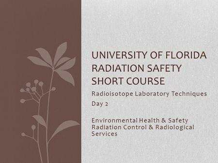 Radioisotope Laboratory Techniques Day 2 Environmental Health & Safety Radiation Control & Radiological Services UNIVERSITY OF FLORIDA RADIATION SAFETY.