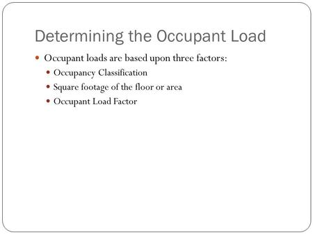 Determining the Occupant Load Occupant loads are based upon three factors: Occupancy Classification Square footage of the floor or area Occupant Load Factor.